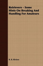 Retrievers - Some Hints On Breaking And Handling For Amateurs ebook by B. B. Riviere