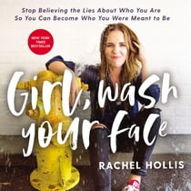 Girl, Wash Your Face - Stop Believing the Lies About Who You Are so You Can Become Who You Were Meant to Be Áudiolivro by Rachel Hollis, Rachel Hollis