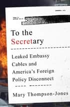To the Secretary: Leaked Embassy Cables and America's Foreign Policy Disconnect ebook by Mary Thompson-Jones