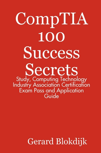CompTIA 100 Success Secrets - Study, Computing Technology Industry Association Certification Exam Pass and Application Guide ebook by Gerard Blokdijk