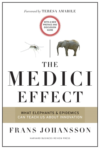 The Medici Effect, With a New Preface and Discussion Guide - What Elephants and Epidemics Can Teach Us About Innovation ebook by Frans Johansson