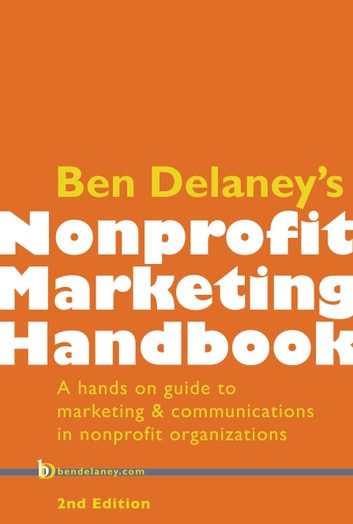 Ben Delaney's Nonprofit Marketing Handbook - A hands-on guide to marketing and communications in nonprofit organizations ebook by Ben Delaney