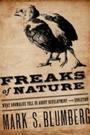 Freaks of Nature - What Anomalies Tell Us About Development and Evolution ebook by Mark Blumberg