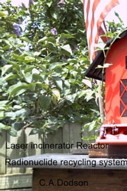 Laser incinerator Reactor - Radionuclide recycling system ebook by C.A.Dodson