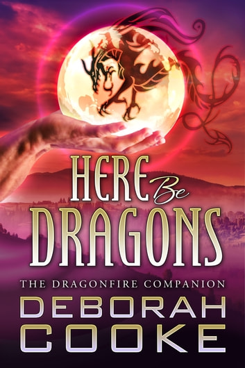 Here Be Dragons - The Dragonfire Novel Companion ebook by Deborah Cooke