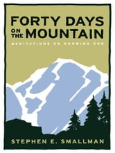 Forty Days On The Mountain Meditations On Knowing God ebook by Smallman,Stephen E.