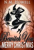 Bewitch You a Merry Christmas ebook by N.M. Howell