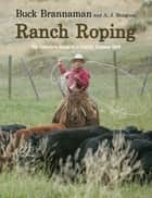 Ranch Roping - The Complete Guide To A Classic Cowboy Skill ebook by Buck Brannaman, A. J. Mangum