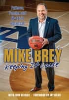 Keeping It Loose - Patience, Passion, and My Life in Basketball ebook by Mike Brey, John Heisler, Jay Bilas