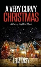 A Very Curvy Christmas - BBW Romance ebook by Leila Lacey
