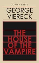 The House of the Vampire ebook by George Viereck