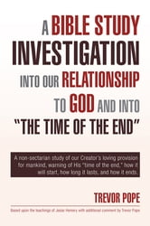 "A Bible Study Investigation into Our Relationship to God and into ""The Time of the End"" ebook by Trevor Pope"
