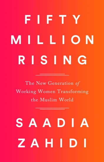Fifty Million Rising - The New Generation of Working Women Transforming the Muslim World ebook by Saadia Zahidi