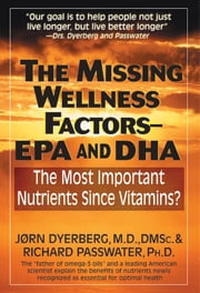 The Missing Wellness Factors: EPA & DHA ebook by Jorn Dyerberg, MD, DDC & Richard Passwater, PhD