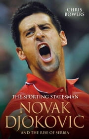 Novak Djokovic and the Rise of Serbia - The Sporting Statesman ebook by Chris Bowers