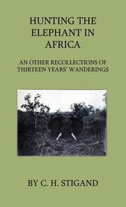 Hunting the Elephant in Africa and Other Recollections of Thirteen Years' Wanderings ebook by C. H. Stigand