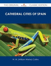 Cathedral Cities of Spain - The Original Classic Edition ebook by W. W. (William Wiehe) Collins