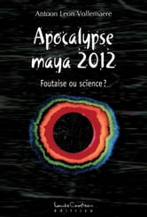 APOCALYPSE MAYA 2012 - Foutaise ou science? ebook by Antoon Leon Vollemaere