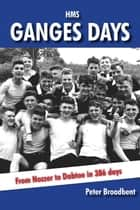 HMS Ganges Days - From Nozzer to Dabtoe in 386 days ebook by Peter Broadbent