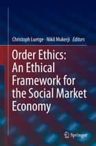 Order Ethics: An Ethical Framework for the Social Market Economy ebook by Christoph Luetge, Nikil Mukerji