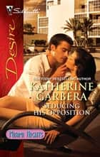Seducing His Opposition ebook by Katherine Garbera