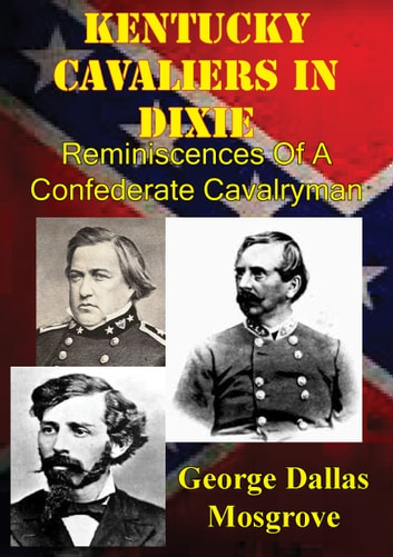 Kentucky Cavaliers In Dixie; Reminiscences Of A Confederate Cavalryman [Illustrated Edition] eBook by George Dallas Mosgrove