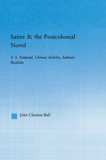 Satire and the Postcolonial Novel - V.S. Naipaul, Chinua Achebe, Salman Rushdie ebook by John Clement Ball
