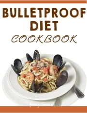Bulletproof Diet Cookbook: The 2 Week Bulletproof Diet Protocol and Recipes That Will Help You To Shed Fat and Rock A New Smoking Body In No Time ebook by Jessy Smith