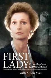"First Lady - From Boyhood to Womanhood: The incredible story of New Zealand""s sex-change pioneer Liz Roberts ebook by Alison Mau"