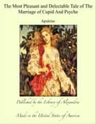 The Most Pleasant and Delectable Tale of The Marriage of Cupid And Psyche ebook by Apuleius