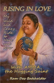 Rising in Love - My Wild and Crazy Ride to Here and Now, with Amma, the Hugging Saint ebook by Ram Das Batchelder