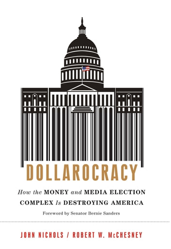 Dollarocracy - How the Money and Media Election Complex is Destroying America ebook by John Nichols,Robert W McChesney