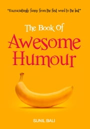 The Book of Awesome Humour - Quite Simply, One of the Funniest Books Ever ebook by Sunil Bali