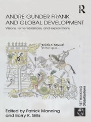 Andre Gunder Frank and Global Development - Visions, Remembrances, and Explorations ebook by Patrick Manning,Barry K. Gills