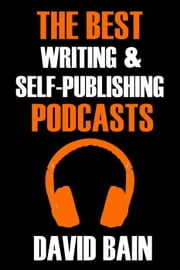 The Best Writing and Self-Publishing Podcasts - Best Podcasts ebook by David Bain