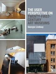 The User Perspective on Twenty-First-Century Art Museums ebook by Georgia Lindsay