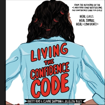 Living the Confidence Code - Real Girls. Real Stories. Real Confidence. audiobook by Katty Kay,Claire Shipman,JillEllyn Riley