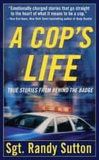 A Cop's Life - True Stories from the Heart Behind the Badge ebook by Cassie Wells, Sgt. Randy Sutton