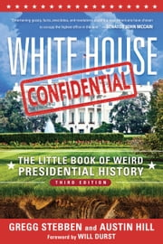 White House Confidential - The Little Book of Weird Presidential History ebook by Gregg Stebben,Austin Hill,Will Durst