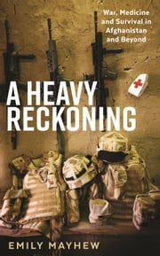 A Heavy Reckoning: War, Medicine and Survival in Afghanistan and Beyond ebook by Emily Mayhew