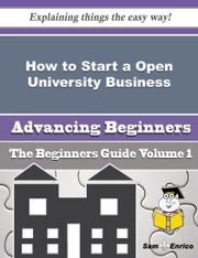 How to Start a Open University Business (Beginners Guide) ebook by Kelsie Roberge,Sam Enrico