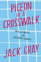 Pigeon in a Crosswalk - Tales of Anxiety and Accidental Glamour ebook by Jack Gray