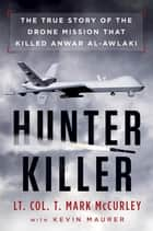 Hunter Killer - The True Story of the Drone Mission That Killed Anwar al-Awlaki ebook by T. Mark Mccurley, Kevin Maurer