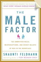The Male Factor - The Unwritten Rules, Misperceptions, and Secret Beliefs of Men in the Workplace ebook by Shaunti Feldhahn