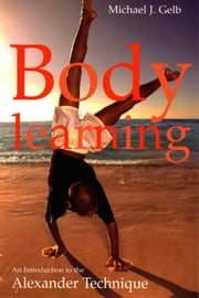 Body Learning - An Introduction to the Alexander Technique ebook by Michael Gelb
