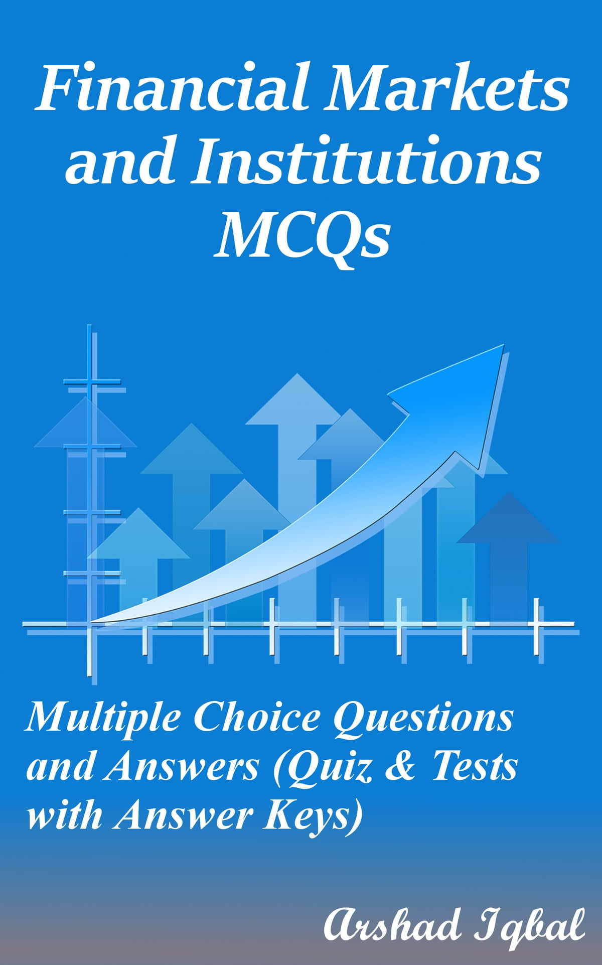 Financial Markets and Institutions MCQs: Multiple Choice Questions and  Answers (Quiz & Tests with Answer Keys) ebook by Arshad Iqbal - Rakuten Kobo