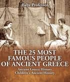 The 25 Most Famous People of Ancient Greece - Ancient Greece History | Children's Ancient History ebook by Baby Professor