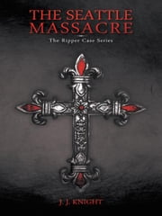 The Seattle Massacre - The Ripper Case Series ebook by J. J. Knight