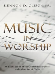Music In Worship - An Examination of the Contemporary Music in the churches of Christ ebook by Kennon D. Olison Sr.