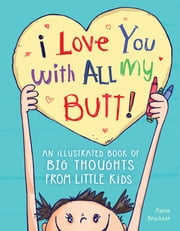 I Love You with All My Butt! - An Illustrated Book of Big Thoughts from Little Kids ebook by Martin Bruckner
